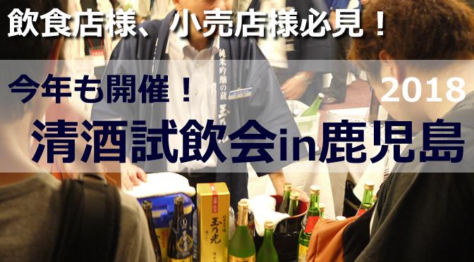 飲食店様、小売店様必見!清酒試飲会in鹿児島2018を開催します!※本イベントは終了いたしました