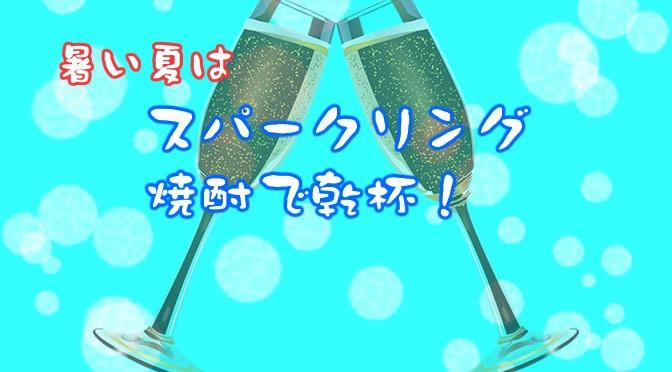 暑い夏は、スパークリング焼酎で乾杯!