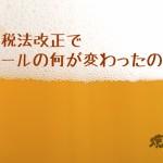 酒税法改正でビールの何が変わった?