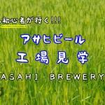 入社二年目Mが行く!アサヒビール工場見学