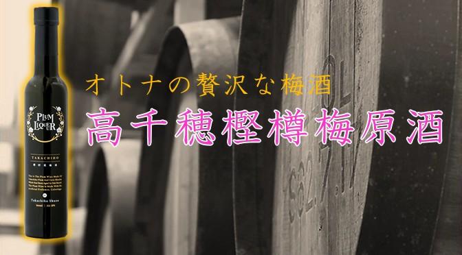 宮崎県 高千穂酒造より、リキュール「高千穂樫樽梅原酒 プラムリキュール」発売